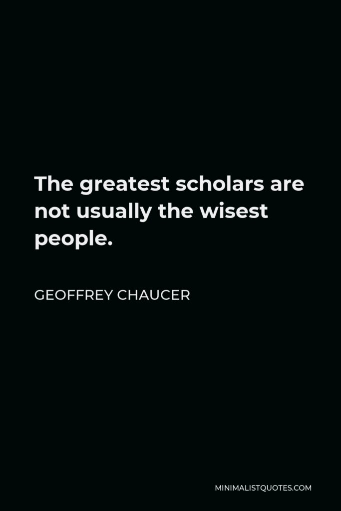 Geoffrey Chaucer Quote - The greatest scholars are not usually the wisest people.