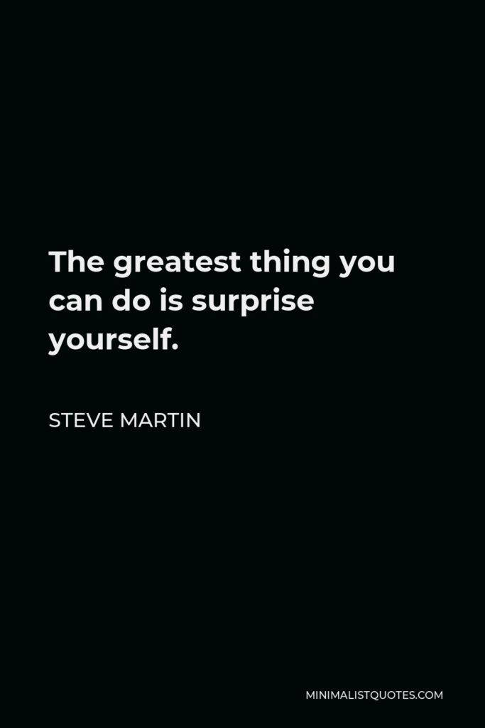 Steve Martin Quote - The greatest thing you can do is surprise yourself.