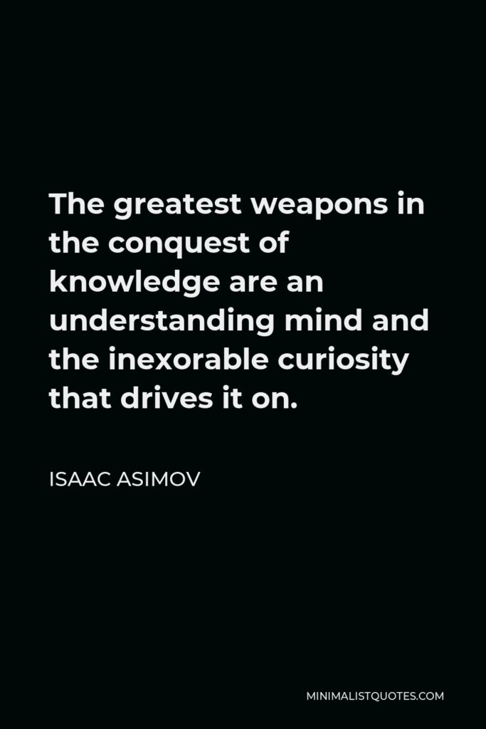 Isaac Asimov Quote - The greatest weapons in the conquest of knowledge are an understanding mind and the inexorable curiosity that drives it on.