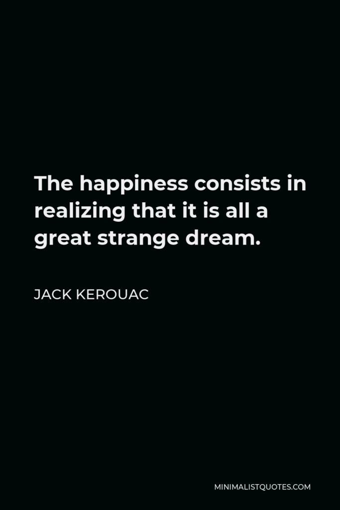 Jack Kerouac Quote - The happiness consists in realizing that it is all a great strange dream.