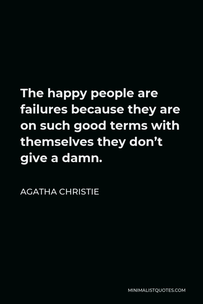 Agatha Christie Quote - The happy people are failures because they are on such good terms with themselves they don't give a damn.