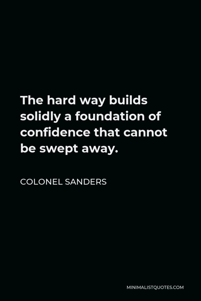 Colonel Sanders Quote - The hard way builds solidly a foundation of confidence that cannot be swept away.