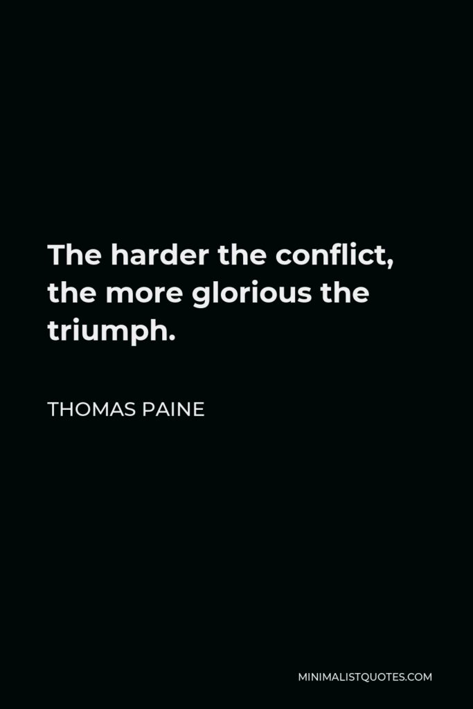 Thomas Paine Quote - The harder the conflict, the more glorious the triumph.