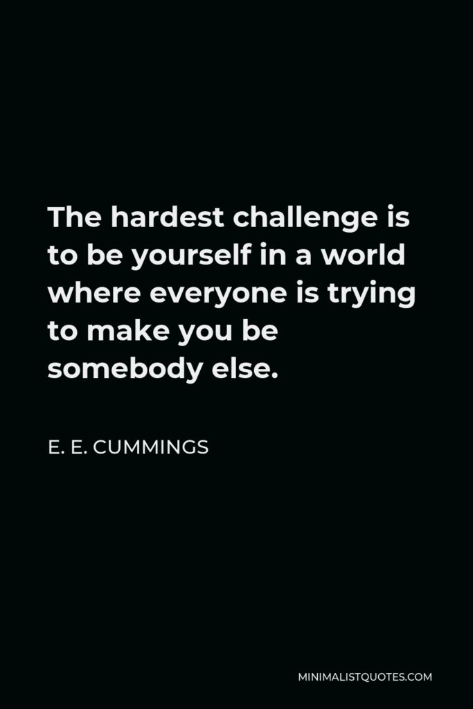 E. E. Cummings Quote - The hardest challenge is to be yourself in a world where everyone is trying to make you be somebody else.