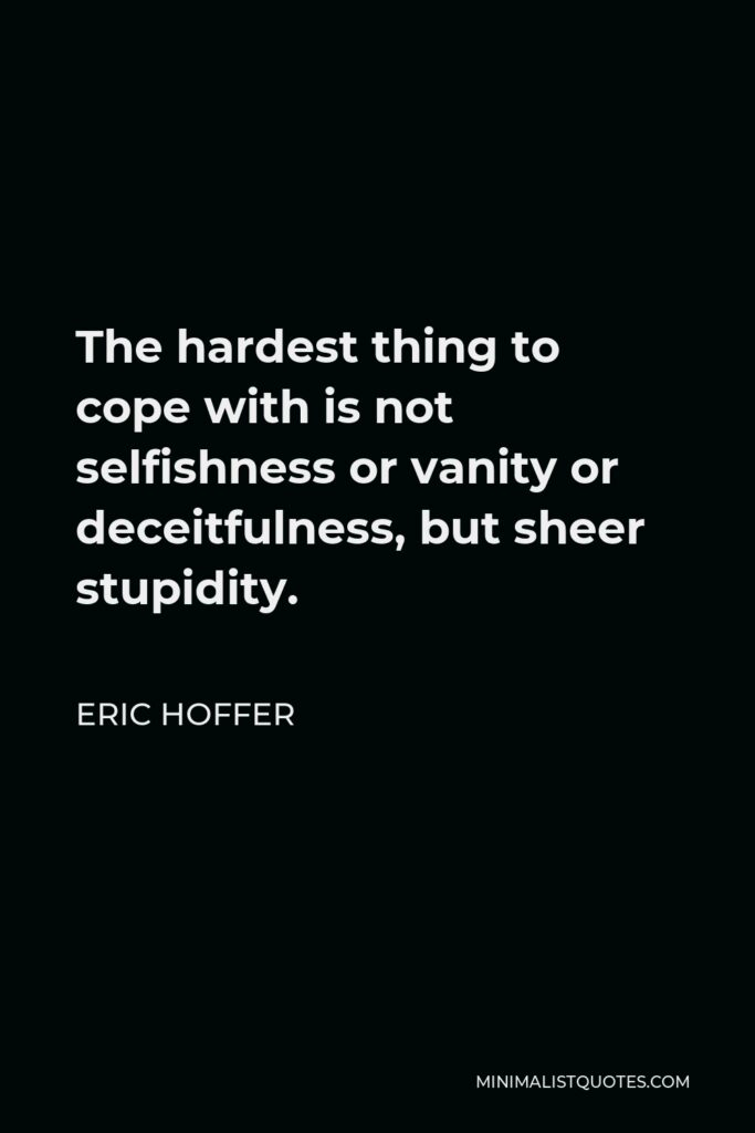 Eric Hoffer Quote - The hardest thing to cope with is not selfishness or vanity or deceitfulness, but sheer stupidity.