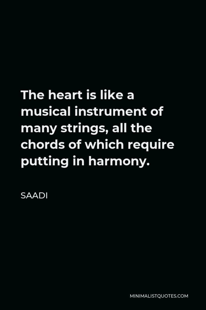 Saadi Quote - The heart is like a musical instrument of many strings, all the chords of which require putting in harmony.
