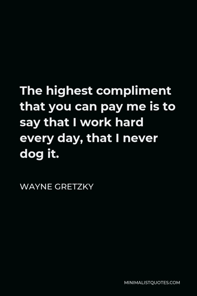 Wayne Gretzky Quote - The highest compliment that you can pay me is to say that I work hard every day, that I never dog it.