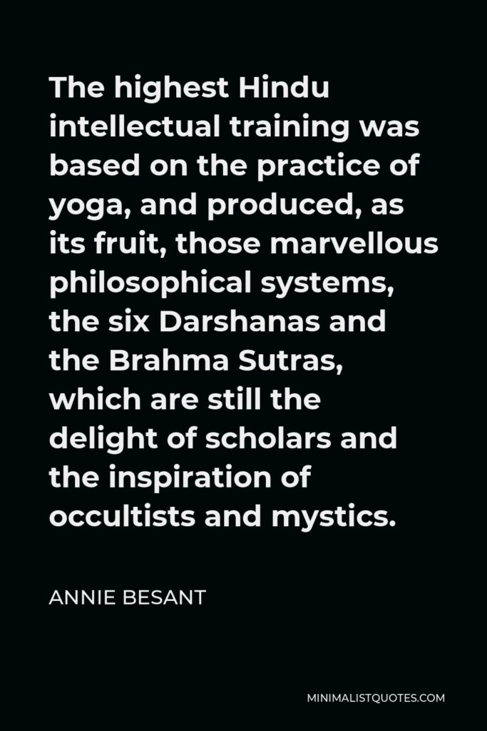 Annie Besant Quote - The highest Hindu intellectual training was based on the practice of yoga, and produced, as its fruit, those marvellous philosophical systems, the six Darshanas and the Brahma Sutras, which are still the delight of scholars and the inspiration of occultists and mystics.