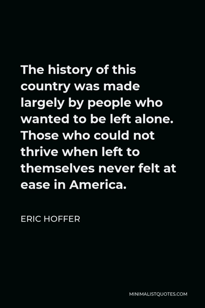 Eric Hoffer Quote - The history of this country was made largely by people who wanted to be left alone. Those who could not thrive when left to themselves never felt at ease in America.