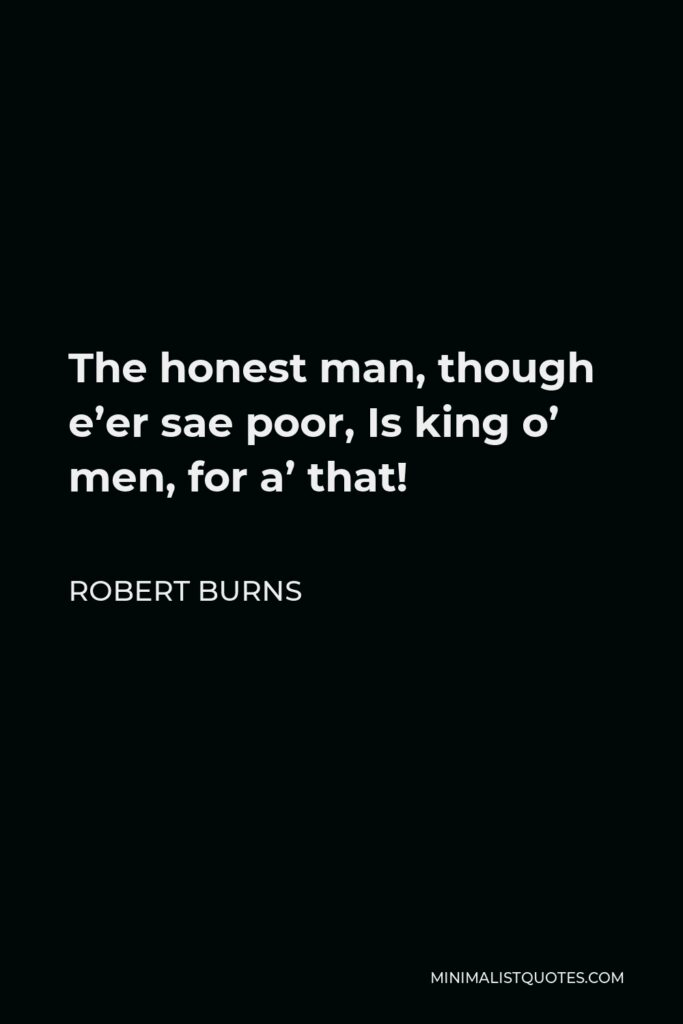 Robert Burns Quote - The honest man, though e'er sae poor, Is king o' men, for a' that!