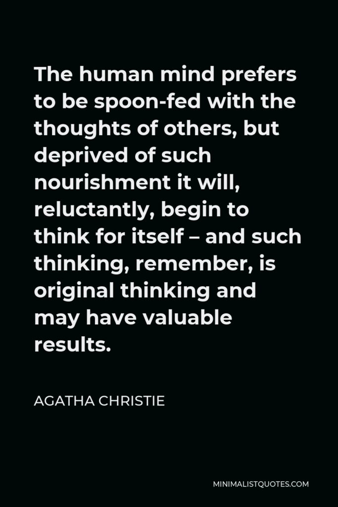 Agatha Christie Quote - The human mind prefers to be spoon-fed with the thoughts of others, but deprived of such nourishment it will, reluctantly, begin to think for itself – and such thinking, remember, is original thinking and may have valuable results.