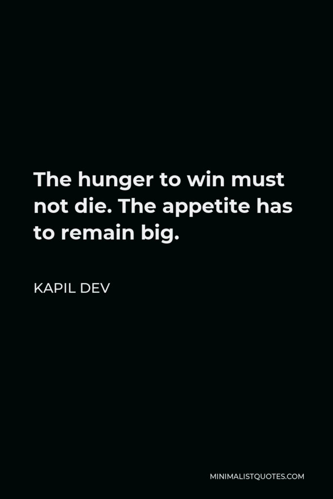 Kapil Dev Quote - The hunger to win must not die. The appetite has to remain big.
