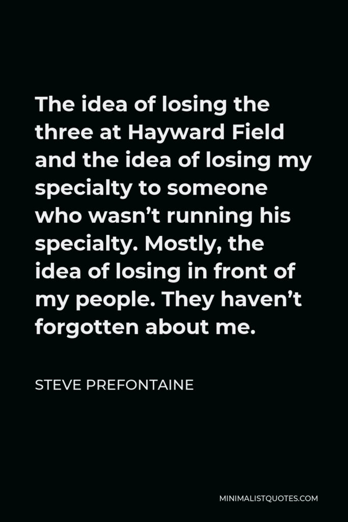 Steve Prefontaine Quote - The idea of losing the three at Hayward Field and the idea of losing my specialty to someone who wasn't running his specialty. Mostly, the idea of losing in front of my people. They haven't forgotten about me.
