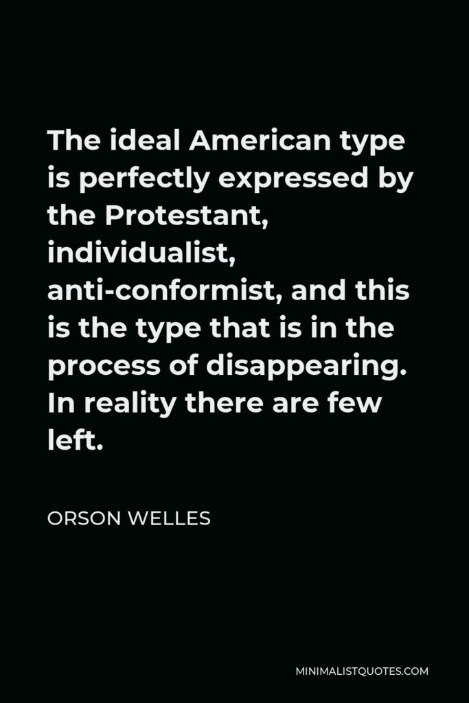 Orson Welles Quote - The ideal American type is perfectly expressed by the Protestant, individualist, anti-conformist, and this is the type that is in the process of disappearing. In reality there are few left.