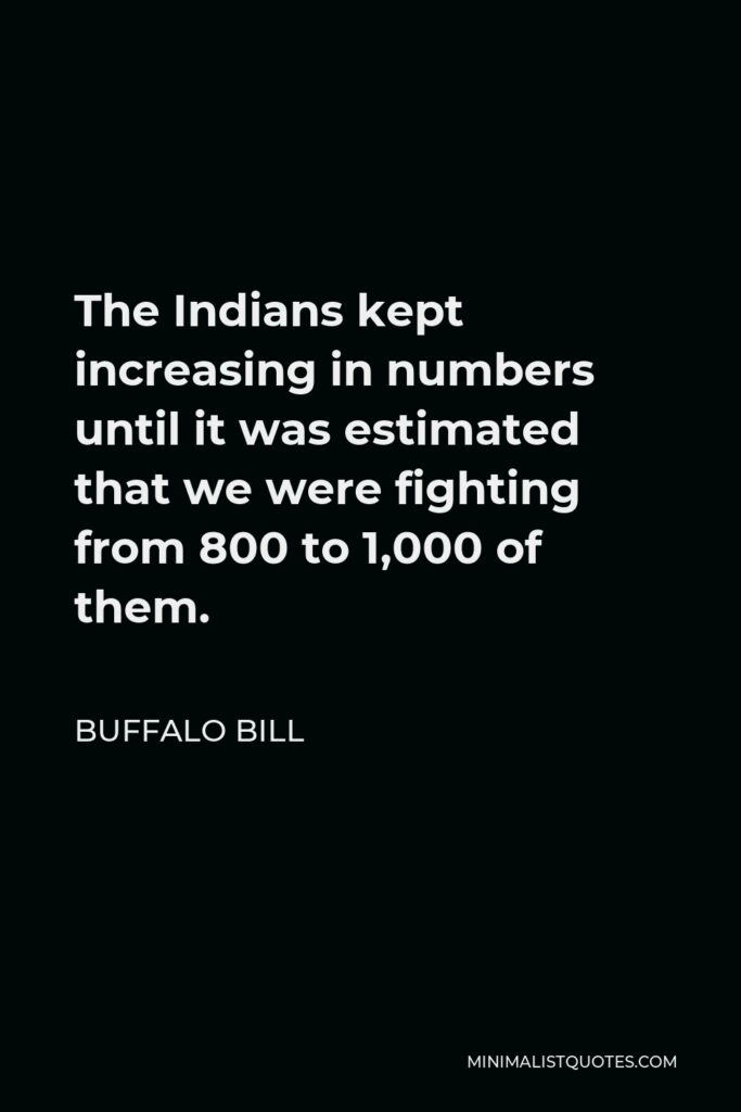Buffalo Bill Quote - The Indians kept increasing in numbers until it was estimated that we were fighting from 800 to 1,000 of them.