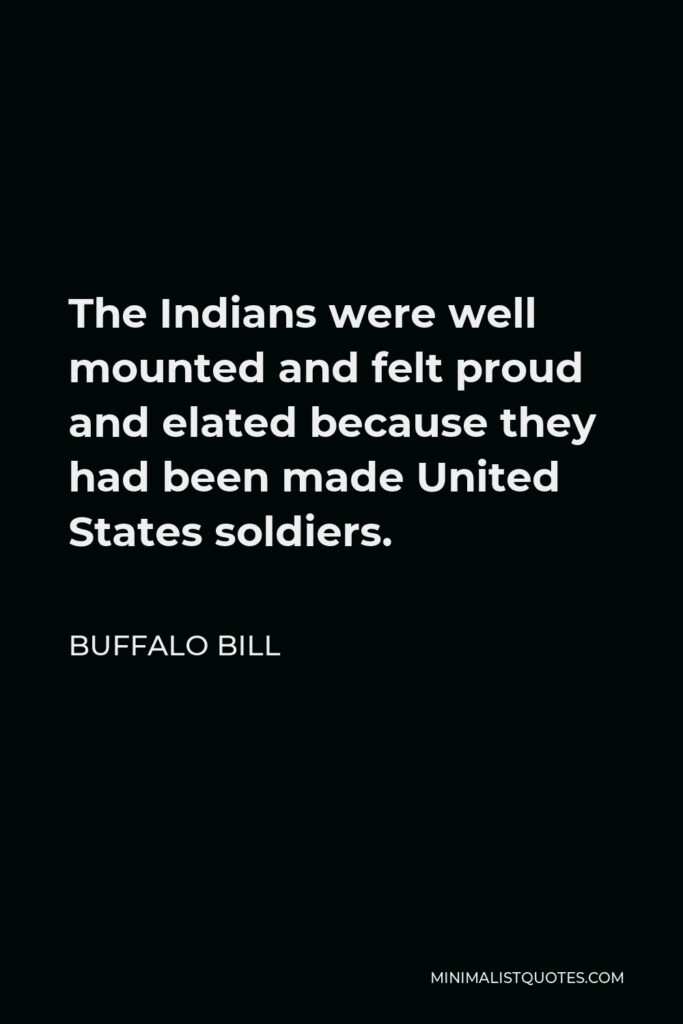 Buffalo Bill Quote - The Indians were well mounted and felt proud and elated because they had been made United States soldiers.