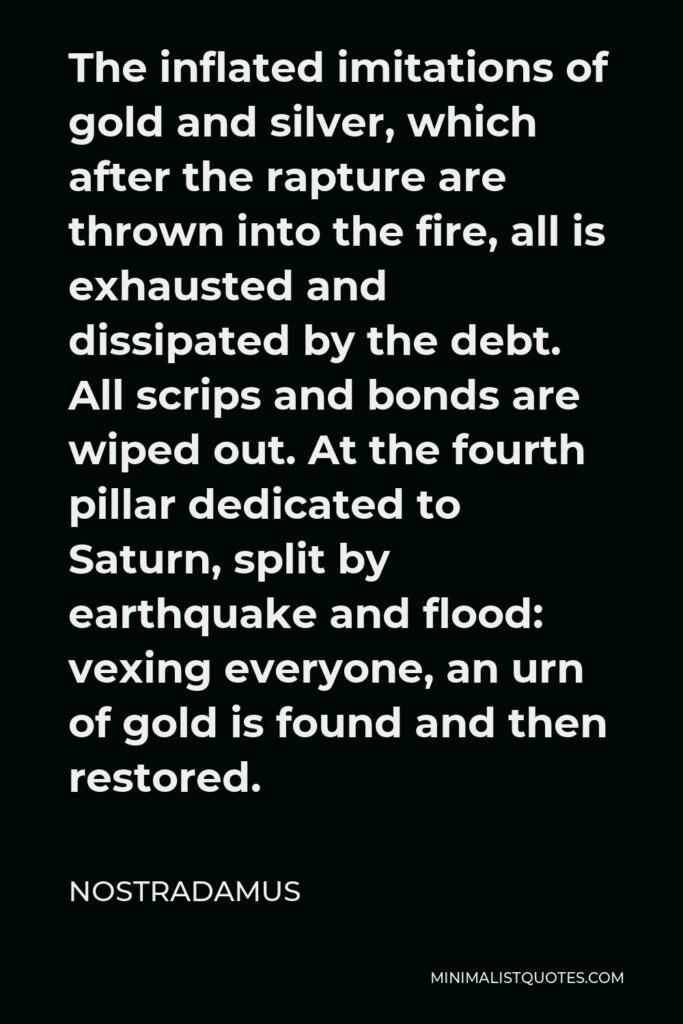 Nostradamus Quote - The inflated imitations of gold and silver, which after the rapture are thrown into the fire, all is exhausted and dissipated by the debt. All scrips and bonds are wiped out. At the fourth pillar dedicated to Saturn, split by earthquake and flood: vexing everyone, an urn of gold is found and then restored.