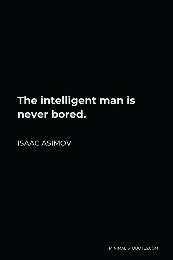 Isaac Asimov Quote - The intelligent man is never bored.