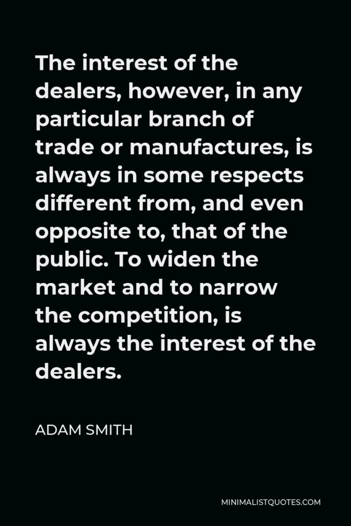 Adam Smith Quote - The interest of the dealers, however, in any particular branch of trade or manufactures, is always in some respects different from, and even opposite to, that of the public. To widen the market and to narrow the competition, is always the interest of the dealers.