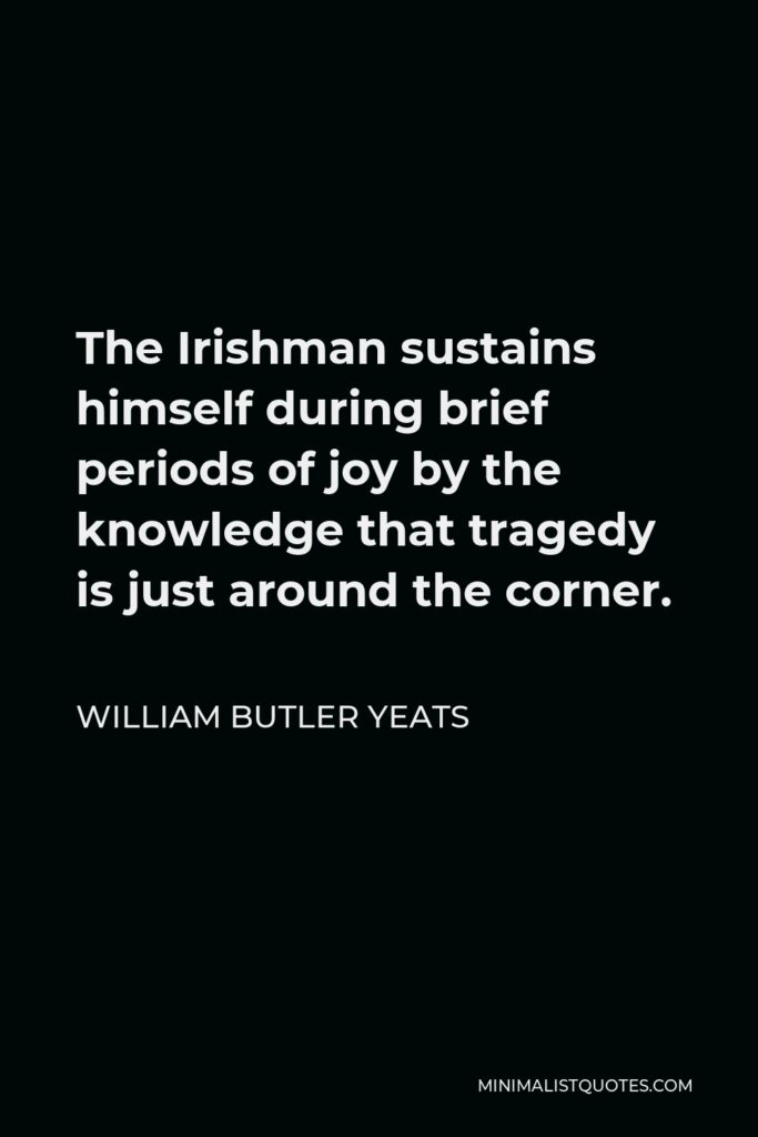 William Butler Yeats Quote - The Irishman sustains himself during brief periods of joy by the knowledge that tragedy is just around the corner.