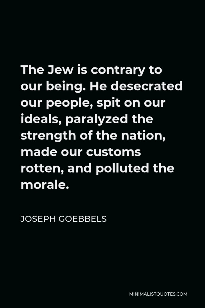 Joseph Goebbels Quote - The Jew is contrary to our being. He desecrated our people, spit on our ideals, paralyzed the strength of the nation, made our customs rotten, and polluted the morale.