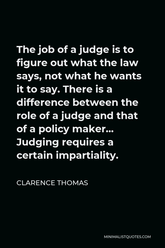 Clarence Thomas Quote - The job of a judge is to figure out what the law says, not what he wants it to say. There is a difference between the role of a judge and that of a policy maker… Judging requires a certain impartiality.