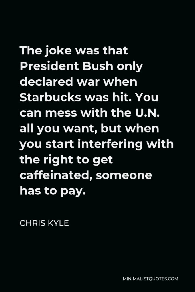 Chris Kyle Quote - The joke was that President Bush only declared war when Starbucks was hit. You can mess with the U.N. all you want, but when you start interfering with the right to get caffeinated, someone has to pay.