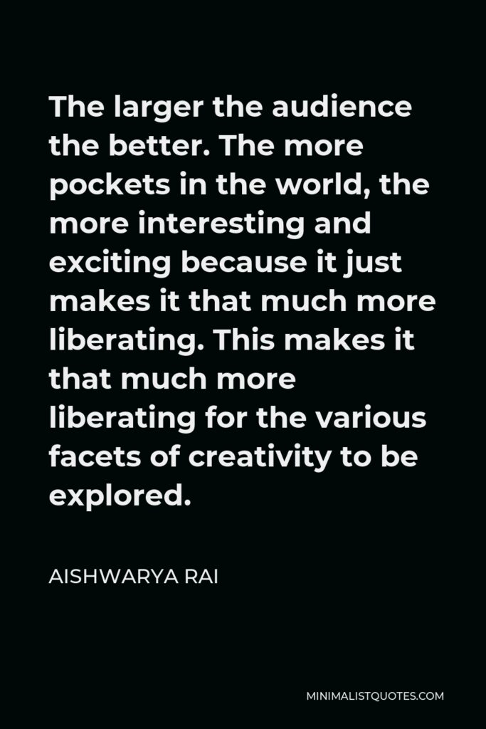 Aishwarya Rai Quote - The larger the audience the better. The more pockets in the world, the more interesting and exciting because it just makes it that much more liberating. This makes it that much more liberating for the various facets of creativity to be explored.