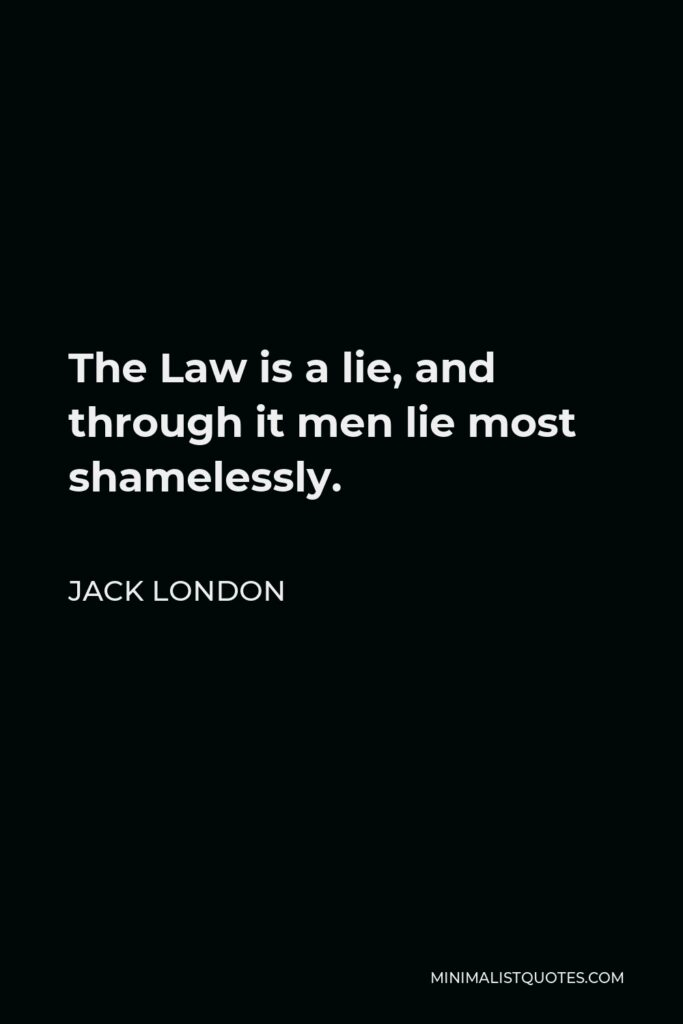 Jack London Quote - The Law is a lie, and through it men lie most shamelessly.