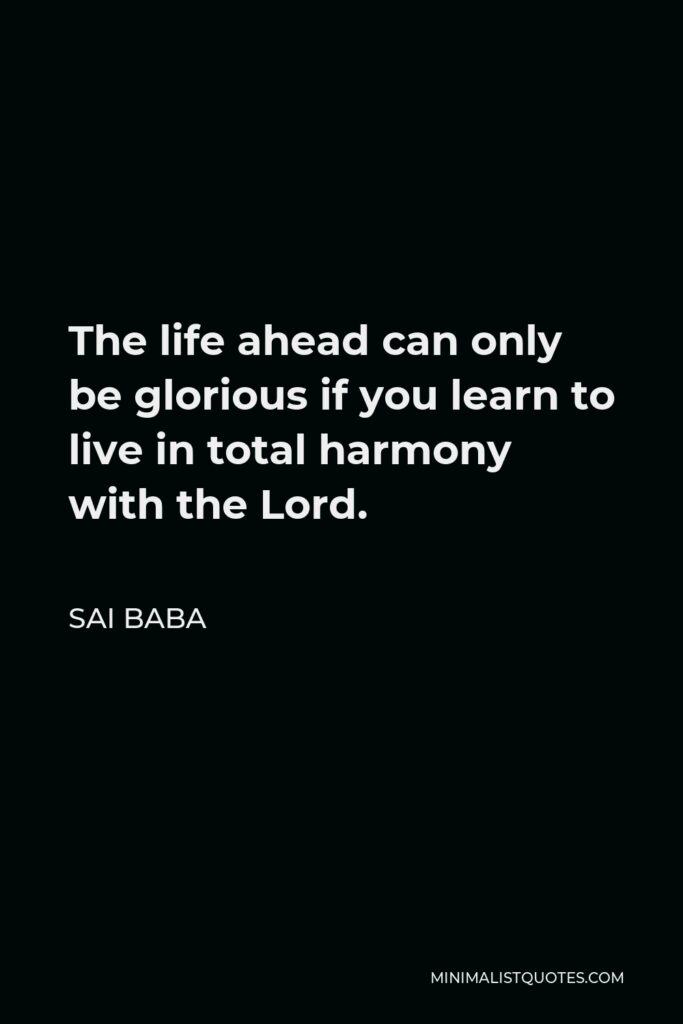 Sai Baba Quote - The life ahead can only be glorious if you learn to live in total harmony with the Lord.