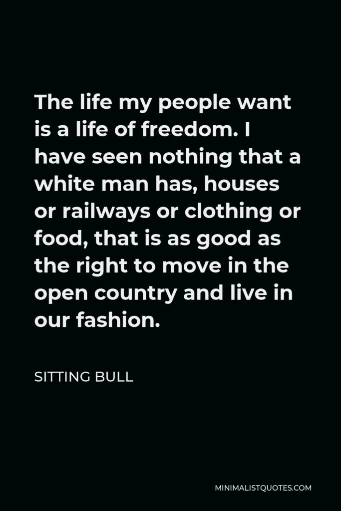Sitting Bull Quote - The life my people want is a life of freedom. I have seen nothing that a white man has, houses or railways or clothing or food, that is as good as the right to move in the open country and live in our fashion.