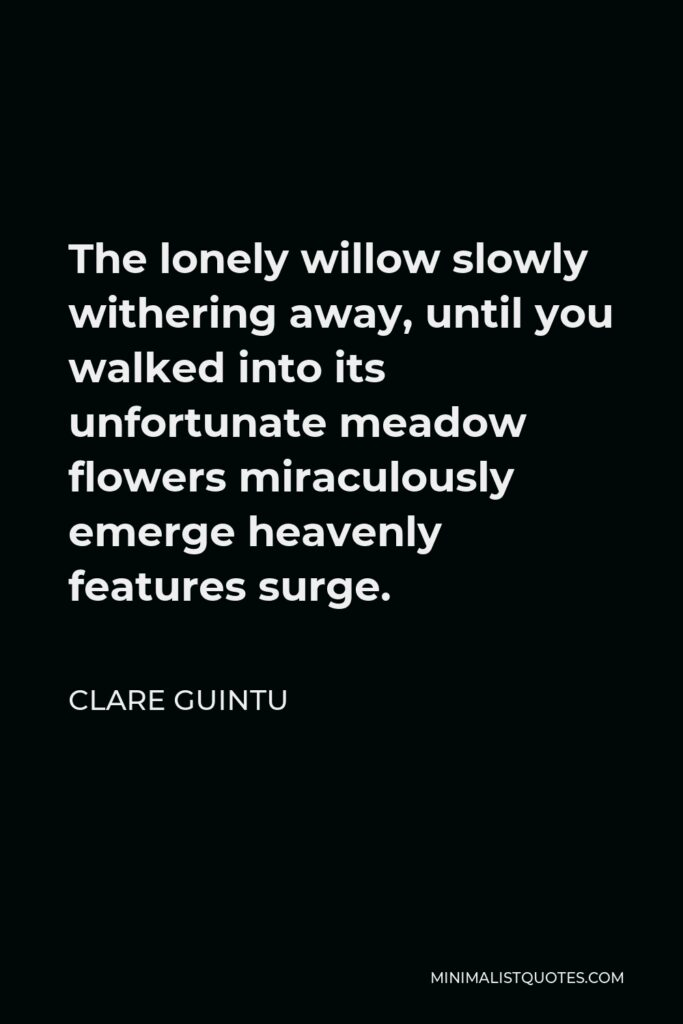 Clare Guintu Quote - The lonely willow slowly withering away, until you walked into its unfortunate meadow flowers miraculously emerge heavenly features surge.