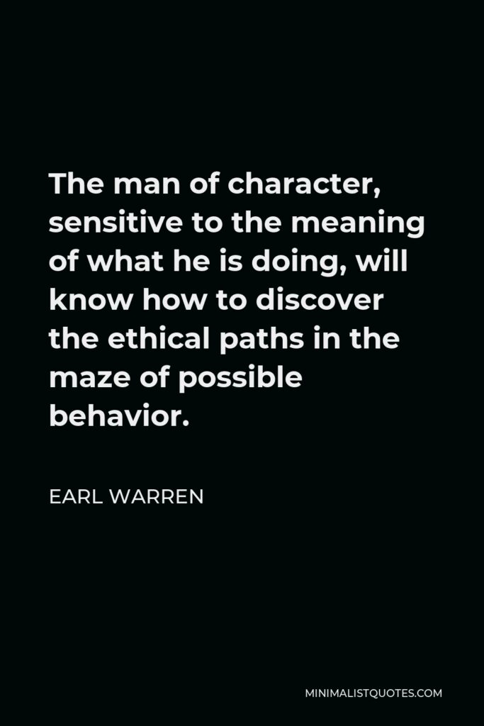 Earl Warren Quote - The man of character, sensitive to the meaning of what he is doing, will know how to discover the ethical paths in the maze of possible behavior.