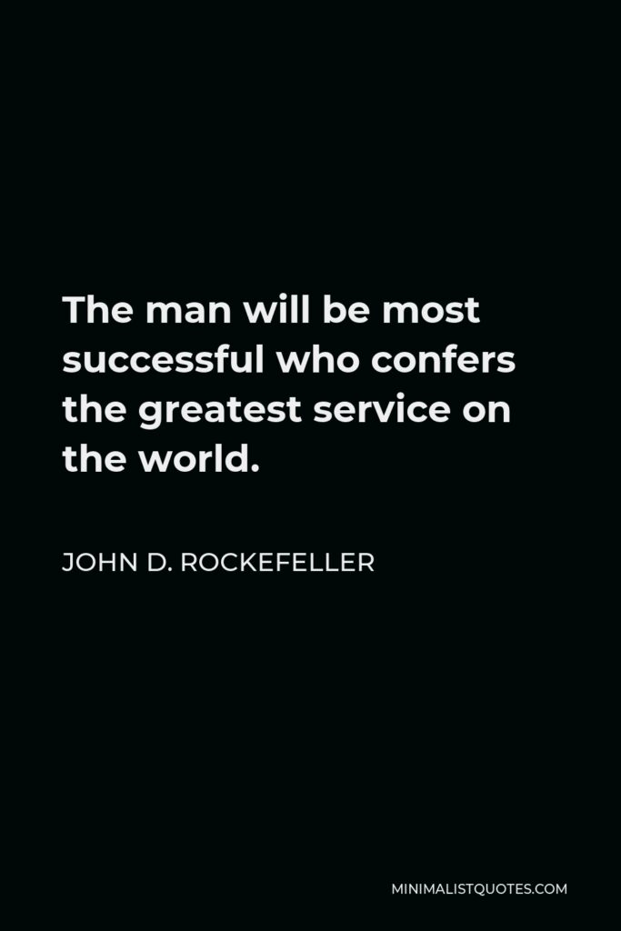 John D. Rockefeller Quote - The man will be most successful who confers the greatest service on the world.