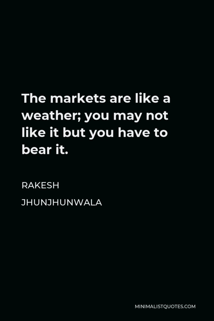 Rakesh Jhunjhunwala Quote - The markets are like a weather; you may not like it but you have to bear it.