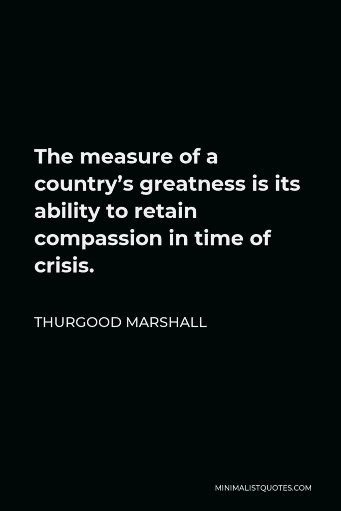 Thurgood Marshall Quote - The measure of a country's greatness is its ability to retain compassion in time of crisis.