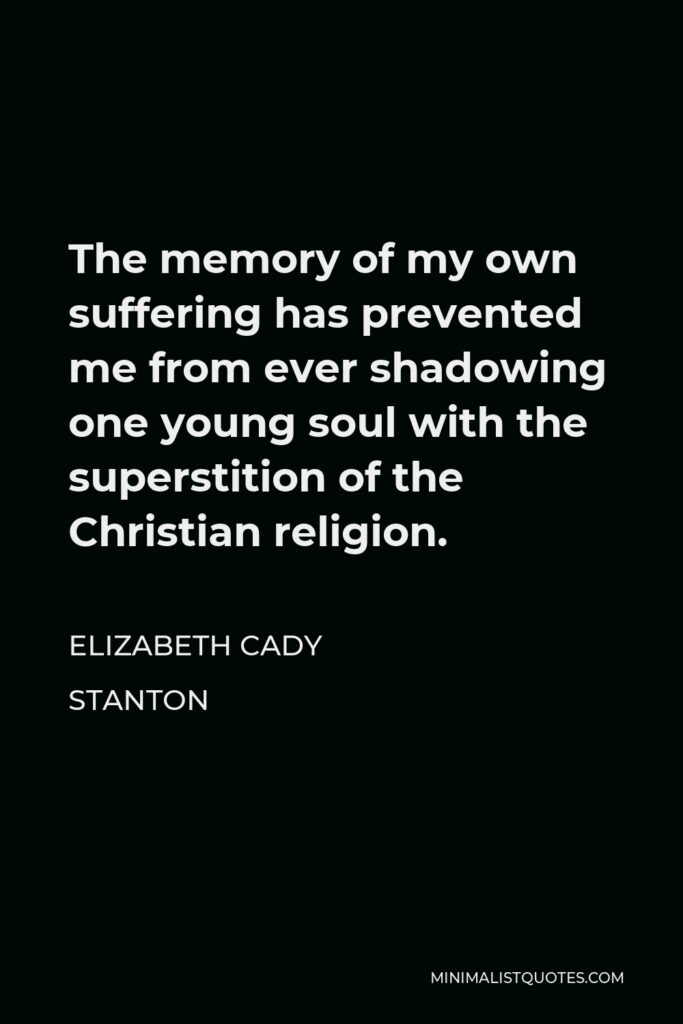 Elizabeth Cady Stanton Quote - The memory of my own suffering has prevented me from ever shadowing one young soul with the superstition of the Christian religion.