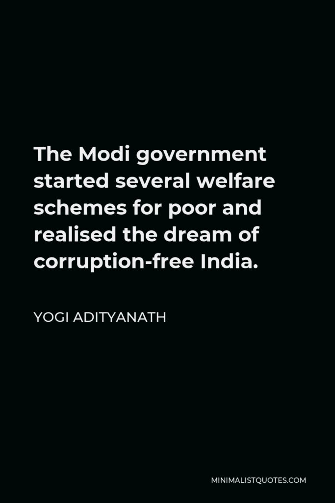 Yogi Adityanath Quote - The Modi government started several welfare schemes for poor and realised the dream of corruption-free India.