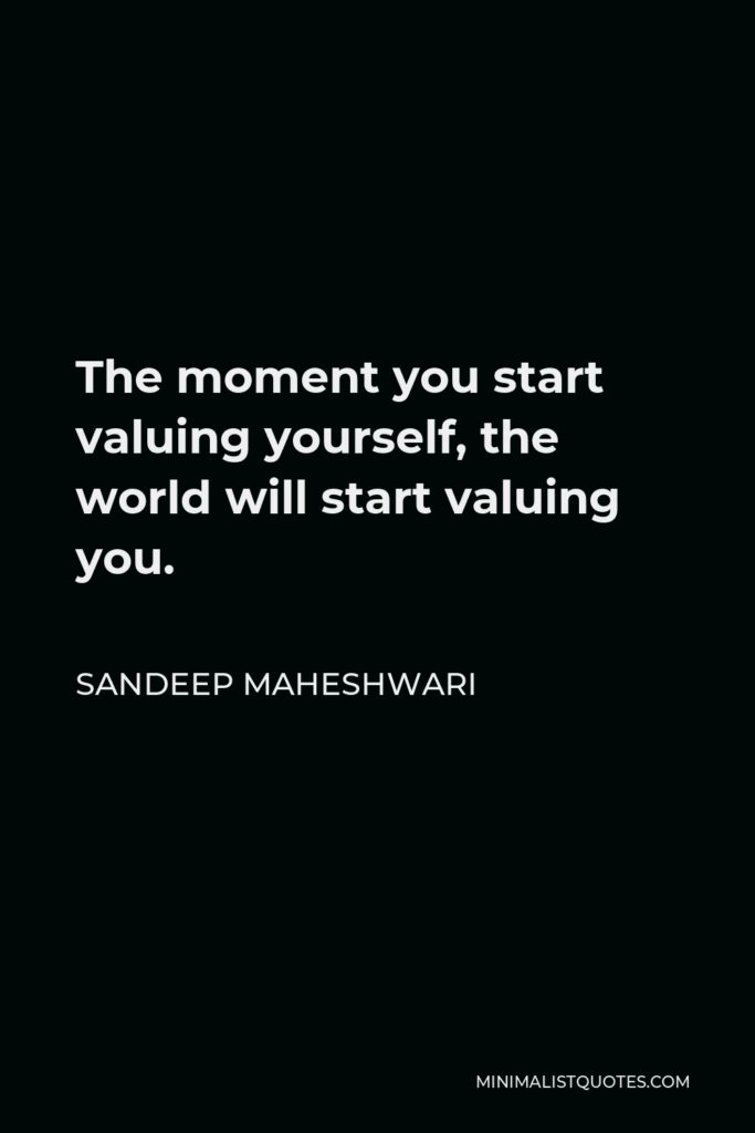 Sandeep Maheshwari Quote - The moment you start valuing yourself, the world will start valuing you.