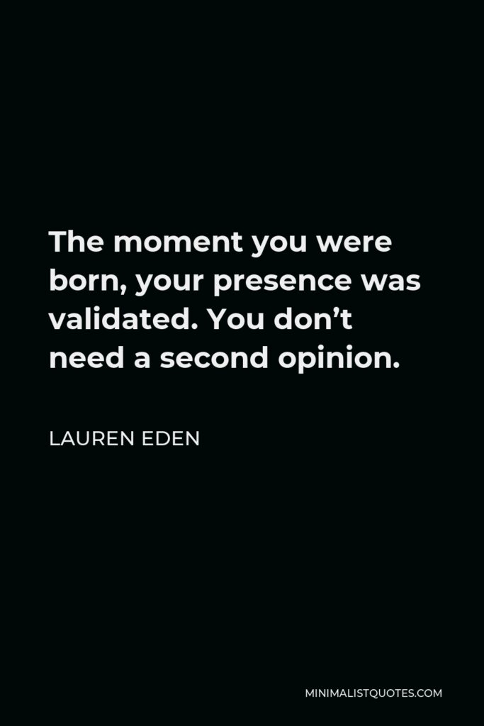 Lauren Eden Quote - The moment you were born, your presence was validated. You don't need a second opinion.
