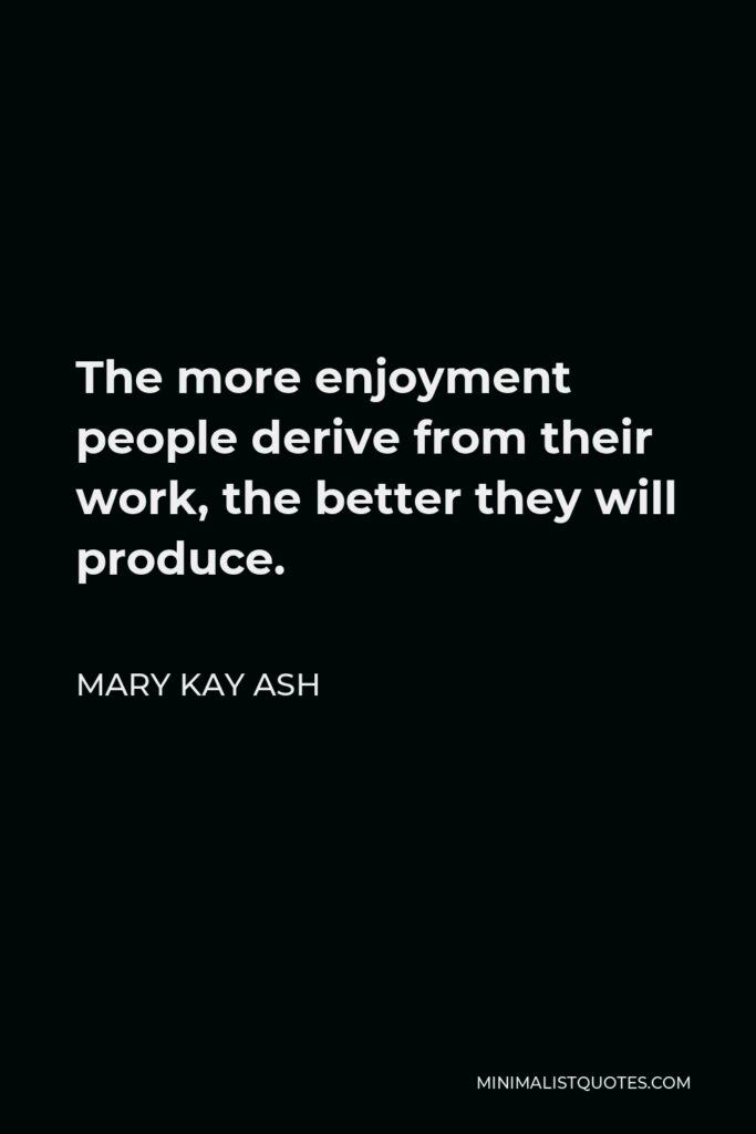 Mary Kay Ash Quote - The more enjoyment people derive from their work, the better they will produce.