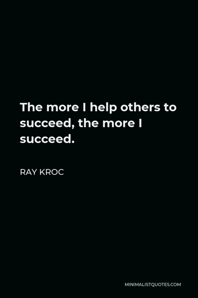 Ray Kroc Quote - The more I help others to succeed, the more I succeed.