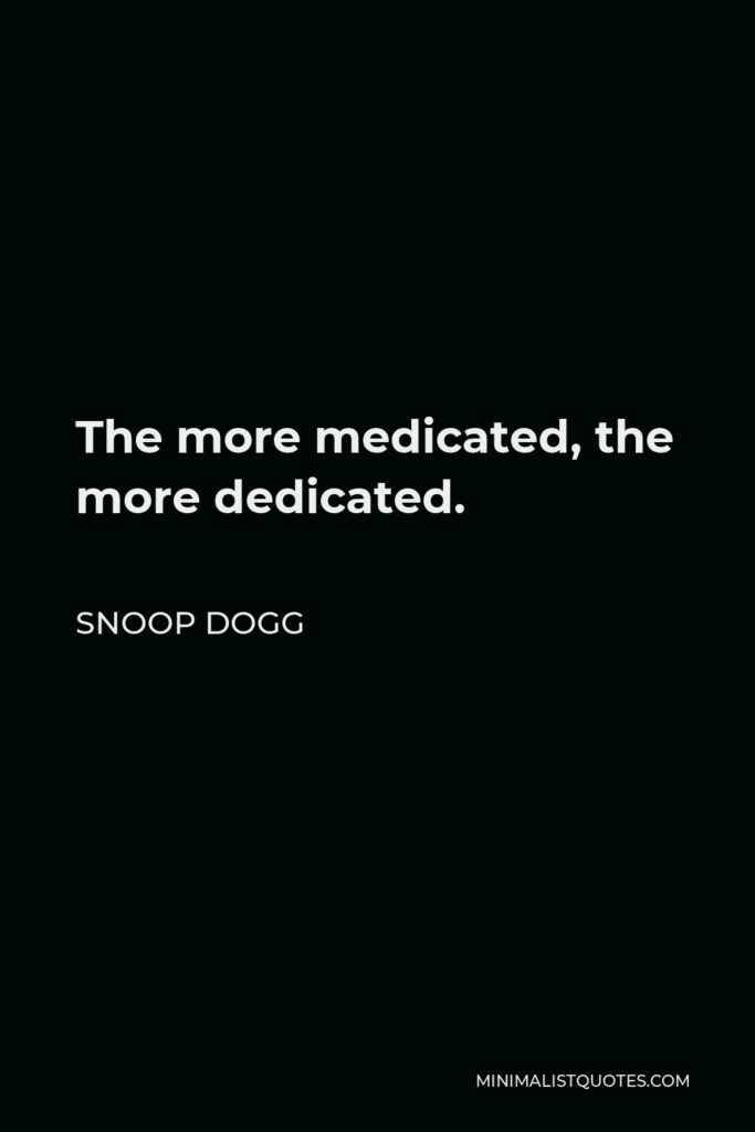 Snoop Dogg Quote - The more medicated, the more dedicated.