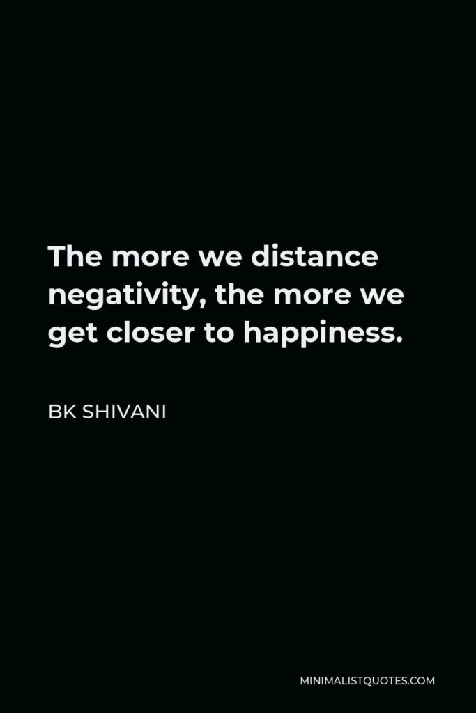 BK Shivani Quote - The more we distance negativity, the more we get closer to happiness.