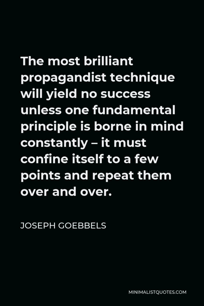 Joseph Goebbels Quote - The most brilliant propagandist technique will yield no success unless one fundamental principle is borne in mind constantly – it must confine itself to a few points and repeat them over and over.