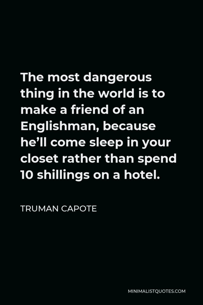 Truman Capote Quote - The most dangerous thing in the world is to make a friend of an Englishman, because he'll come sleep in your closet rather than spend 10 shillings on a hotel.