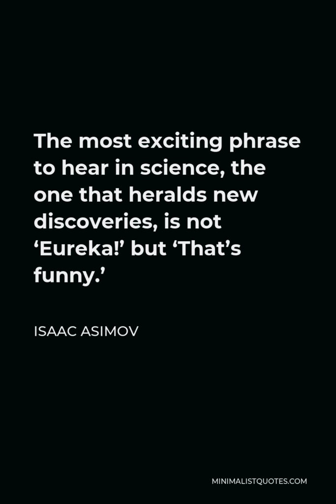 Isaac Asimov Quote - The most exciting phrase to hear in science, the one that heralds new discoveries, is not 'Eureka!' but 'That's funny.'
