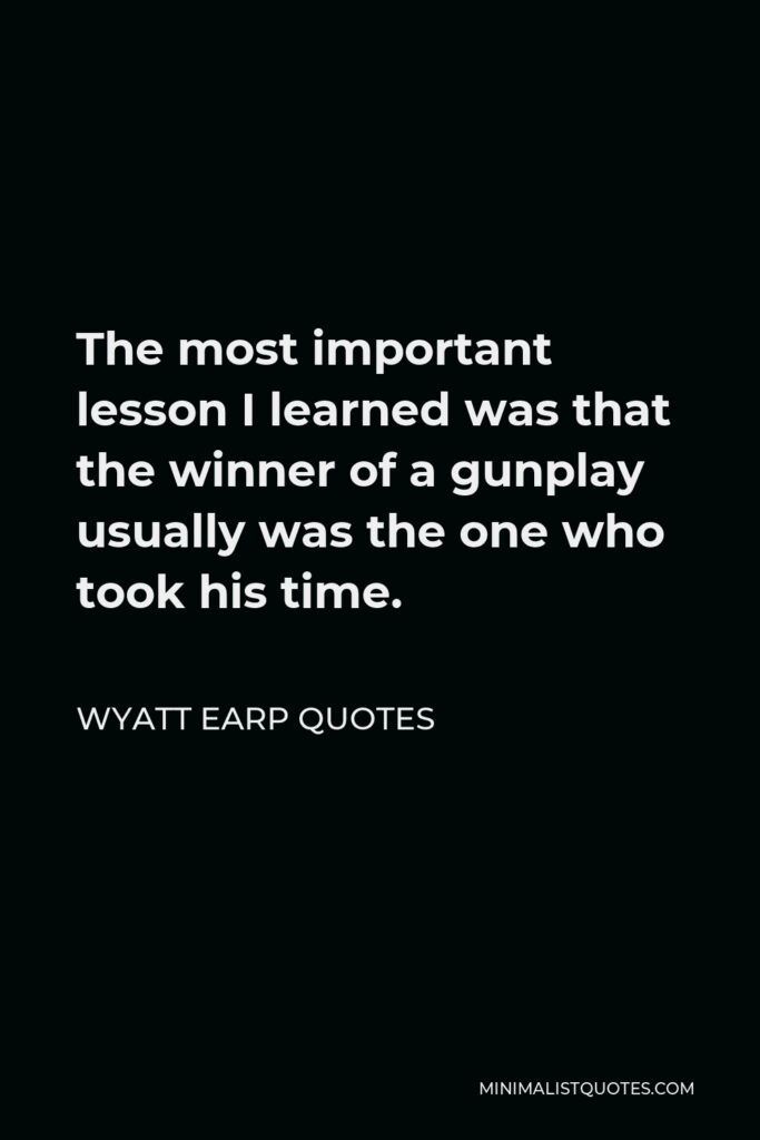 Wyatt Earp Quotes Quote - The most important lesson I learned was that the winner of a gunplay usually was the one who took his time.