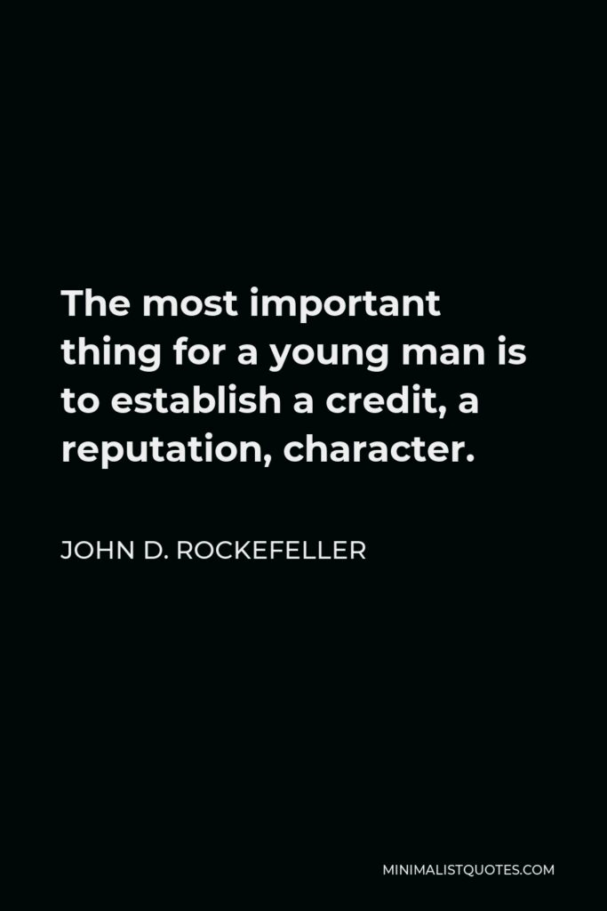 John D. Rockefeller Quote - The most important thing for a young man is to establish a credit, a reputation, character.