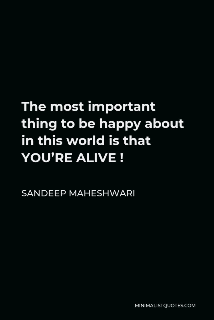 Sandeep Maheshwari Quote - The most important thing to be happy about in this world is that YOU'RE ALIVE !